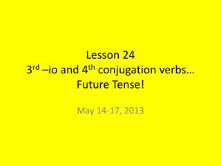 Lesson 24 3 rd  – io  and 4 th  conjugation verbs… Future Tense!