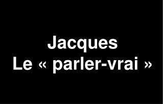 Jacques Le � parler-vrai �