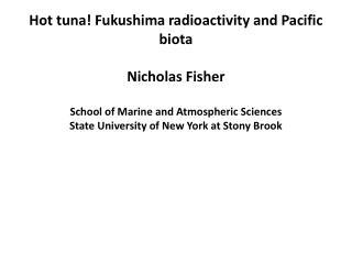 Hot tuna! Fukushima radioactivity and Pacific biota Nicholas  Fisher