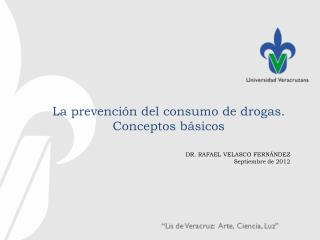 La prevención del consumo de drogas . C onceptos básicos  DR . RAFAEL VELASCO  FERNÁNDEZ