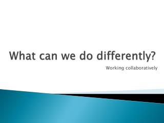 What can we do differently?