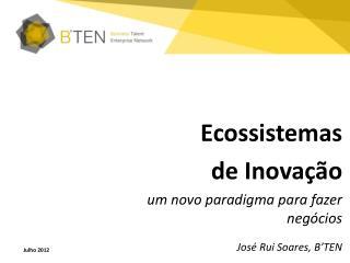 Ecossistemas d e  Inovaç ão um novo  paradigma  para  fazer negócios José  Rui  Soares,  B'TEN