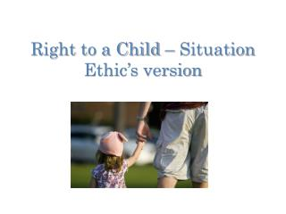 Right to a Child – Situation Ethic's version