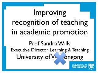 Improving recognition of teaching  in academic promotion Prof Sandra  Wills