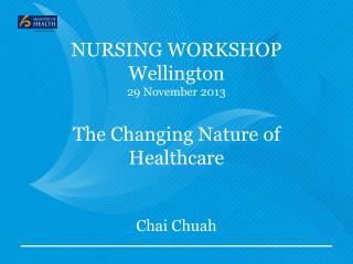 NURSING WORKSHOP Wellington  29 November 2013 The Changing Nature of Healthcare Chai  Chuah