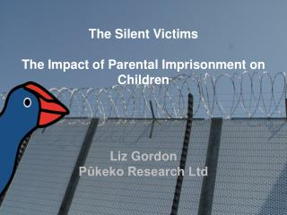 The Silent Victims The Impact of Parental Imprisonment on Children Liz Gordon Pūkeko Research Ltd