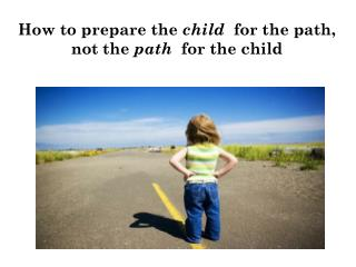 How to p repare  the  child   for  the path ,  not the  path   for the  child