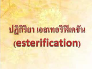 ปฏิกิริยา  เอส เทอริ ฟิเค ชัน ( esterification )