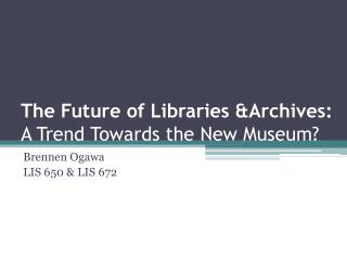 The Future of  Libraries &Archives :  A Trend Towards the New Museum?