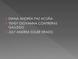 DIANA ANDREA PAZ ACUÑA  YENSY GIOVANNA CONTRERAS GALLEGO  JULY ANDREA SOLER TIRADO