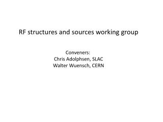 RF structures and sources working group Conveners:  Chris Adolphsen, SLAC Walter Wuensch, CERN
