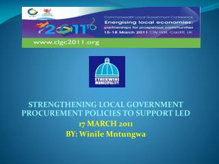 SEW  STRENGTHENING LOCAL GOVERNMENT PROCUREMENT POLICIES TO SUPPORT LED 17 MARCH 2011 BY: Winile Mntungwa