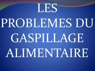 LES PROBLEMES DU GASPILLAGE  ALIMENTAIRE