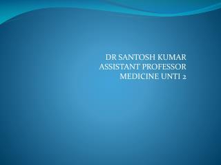 DR SANTOSH KUMAR  ASSISTANT PROFESSOR MEDICINE UNTI 2