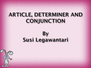 ARTICLE, DETERMINER AND CONJUNCTION By Susi Legawantari