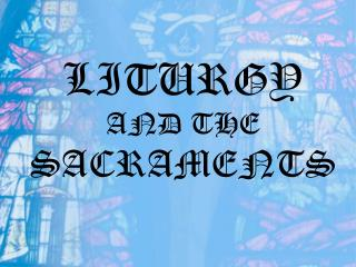 LITURGY  AND THE  SACRAMENTS