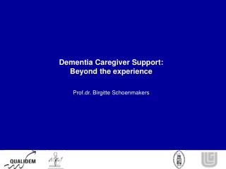 Dementia Caregiver Support:  Beyond the experience Prof.dr. Birgitte Schoenmakers