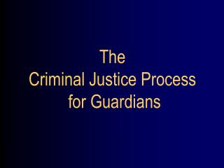 The  Criminal Justice Process  for Guardians