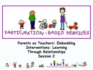 Parents as Teachers: Embedding Interventions: Learning  Through Relationships Session 2