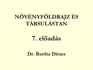 NÖVÉNYFÖLDRAJZ ÉS TÁRSULÁSTAN 7. előadás Dr. Bartha Dénes