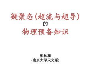 凝聚态 ( 超流与超导 ) 的 物理预备知识 彭秋和 ( 南京大学天文系 )