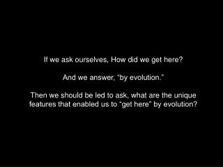 "If we ask ourselves, How did we get here? And we answer, ""by evolution."""