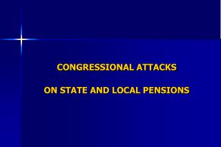 CONGRESSIONAL ATTACKS  ON STATE AND LOCAL PENSIONS
