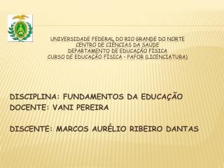 DISCIPLINA: FUNDAMENTOS DA EDUCAÇÃO DOCENTE: VANI PEREIRA DISCENTE: MARCOS AURÉLIO RIBEIRO DANTAS