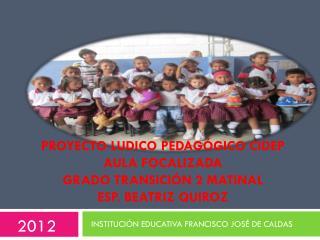 PROYECTO LUDICO PEDAGÓGICO CIDEP aula focalizada  GRADO TRANSICIÓN 2 MATINAL Esp. Beatriz  quiroz