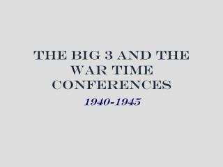 The Big 3 and the War Time Conferences