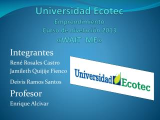 Universidad Ecotec Emprendimiento  Curso de nivelación 2013 «WAIT  ME»
