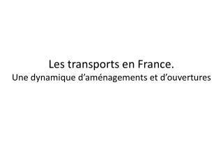 Les transports en France.  Une dynamique d�am�nagements et d�ouvertures