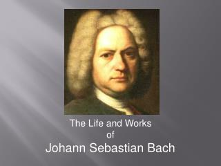 The Life and Works o f Johann Sebastian Bach