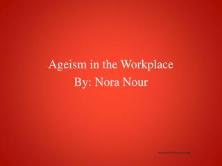 Ageism in the Workplace  By: Nora Nour