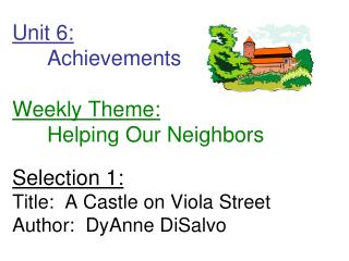 Unit 6:  Achievements         Weekly Theme:  Helping Our Neighbors  Selection 1: Title:  A Castle on Viola Street Author