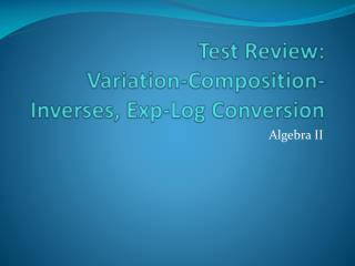 Test Review: Variation-Composition-Inverses,  Exp -Log Conversion