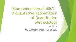'Blue remembered hills'? – A qualitative appreciation of Quantitative Methodology