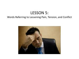 LESSON  5 : Words Referring to Lessening Pain, Tension, and Conflict