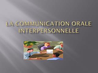 LA COMMUNICATION ORALE INTERPERSONNELLE
