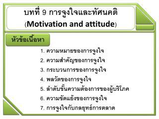 บทที่ 9 การจูงใจและทัศนคติ ( Motivation and attitude )