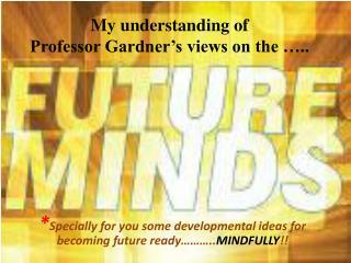 My understanding of   Professor Gardner's views on the …..