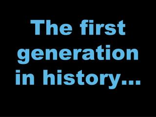 The first generation in history…