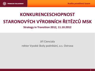 KONKURENCESCHOPNOST  STARONOVÝCH VÝROBNÍCH ŘETĚZCŮ MSK Strategy in Transition 2012, 11.10.2012