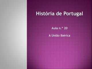 História de Portugal Aula n.º 20 A União Ibérica