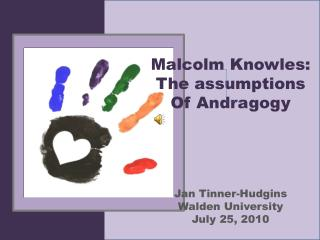 Malcolm Knowles: The assumptions Of Andragogy Jan Tinner-Hudgins Walden University July 25, 2010