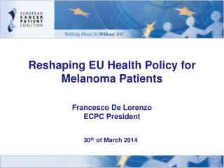 Reshaping EU Health Policy for Melanoma Patients Francesco De Lorenzo ECPC President