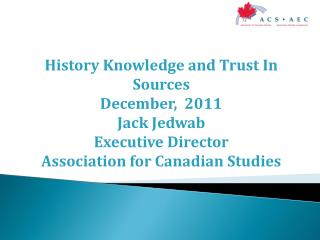 History Knowledge and Trust In Sources  December,  2011 Jack Jedwab  Executive Director