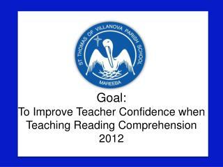 Goal: To Improve Teacher Confidence when Teaching Reading Comprehension 2012