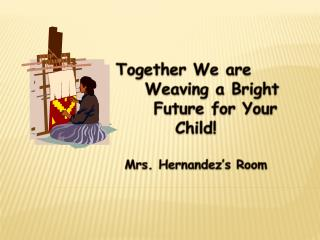 Together We are Weaving a Bright  Future for Your Child! Mrs. Hernandez's Room