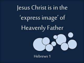 Jesus Christ is in the 'express image' of Heavenly Father Hebrews 1